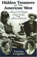 Hidden treasures of the American West : Muriel H. Wright, Angie Debo, and Alice Marriott /