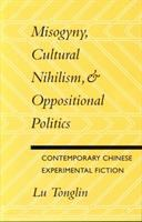 Misogyny, cultural nihilism & oppositional politics : contemporary Chinese experimental fiction /