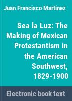 Sea la luz : the making of Mexican Protestantism in the American Southwest, 1829-1900 /