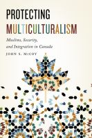 Protecting multiculturalism : Muslims, security, and integration in Canada /