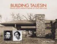 Building Taliesin : Frank Lloyd Wright's home of love and loss /