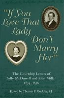 """If you love that lady don't marry her"" : the courtship letters of Sally McDowell and John Miller, 1854-1856 /"