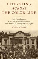 Litigating across the color line : civil cases between black and white southerners from the end of slavery to civil rights /