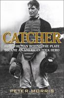 Catcher : how the man behind the plate became an American folk hero /