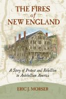 The Fires of New England : a Story of Protest and Rebellion in Antebellum America /