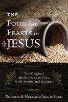 The food and feasts of Jesus : inside the world of first century fare, with menus and recipes /