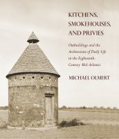 Kitchens, smokehouses, and privies : outbuildings and the architecture of daily life in the eighteenth-century Mid-Atlantic /