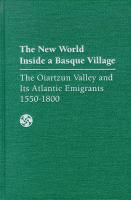The New World inside a Basque village : the Oiartzun Valley and its Atlantic emigrants, 1550-1800 /