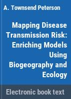 Mapping disease transmission risk : enriching models using biogeography and ecology /