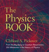 The physics book : from the big bang to quantum resurrection, 250 milestones in the history of physics /