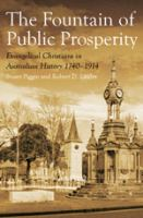 The fountain of public prosperity : Evangelical Christians in Australian history, 1740-1914 /