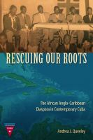 Rescuing our roots : the African Anglo-Caribbean diaspora in contemporary Cuba /