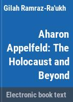 Aharon Appelfeld : the Holocaust and beyond /