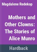 Mothers and other clowns : the stories of Alice Munro /