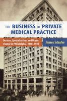 The business of private medical practice : doctors, specialization, and urban change in Philadelphia, 1900-1940 /