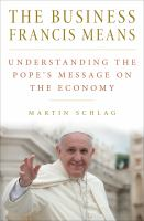 The business Francis means : understanding the pope's message on the economy /