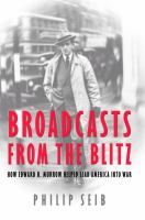 Broadcasts from the Blitz : how Edward R. Murrow helped lead America into war /