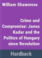 Crime and compromise ; Janos Kadar and the politics of Hungary since revolution.