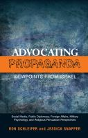 Advocating propaganda : viewpoints from Israel, social media, public diplomacy, foreign affairs, military psychology, and religious persuasion perspectives /