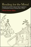 Reading for the moral : exemplarity and the Confucian moral imagination in seventeenth-century Chinese short fiction /