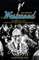 The sons of Westwood : John Wooden, UCLA, and the dynasty that changed college basketball /