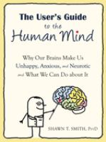 The user's guide to the human mind : why our brains make us unhappy, anxious, and neurotic and what we can do about it /
