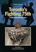 Toronto's Fighting 75th in the Great War, 1915-1919 : a prehistory of the Toronto Scottish Regiment (Queen Elizabeth The Queen Mother's Own) /