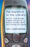 The anarchist in the library : how the clash between freedom and control is hacking the real world and crashing the system /