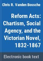 Reform acts : Chartism, social agency, and the Victorian novel, 1832-1867 /