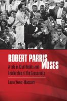Robert Parris Moses : a life in civil rights and leadership at the grassroots /