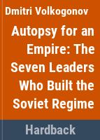 Autopsy for an empire : the seven leaders who built the Soviet regime /