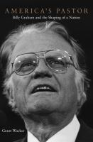 America's pastor : Billy Graham and the shaping of a nation /
