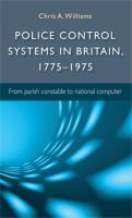 Police control systems in Britain, 1775-1975 : from parish constable to national computer /