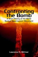 Confronting the bomb : a short history of the world nuclear disarmament movement /