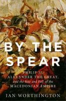 By the spear : Philip II, Alexander the Great, and the rise and fall of the Macedonian empire /