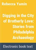 Digging in the City of Brotherly Love : stories from Philadelphia archaeology /